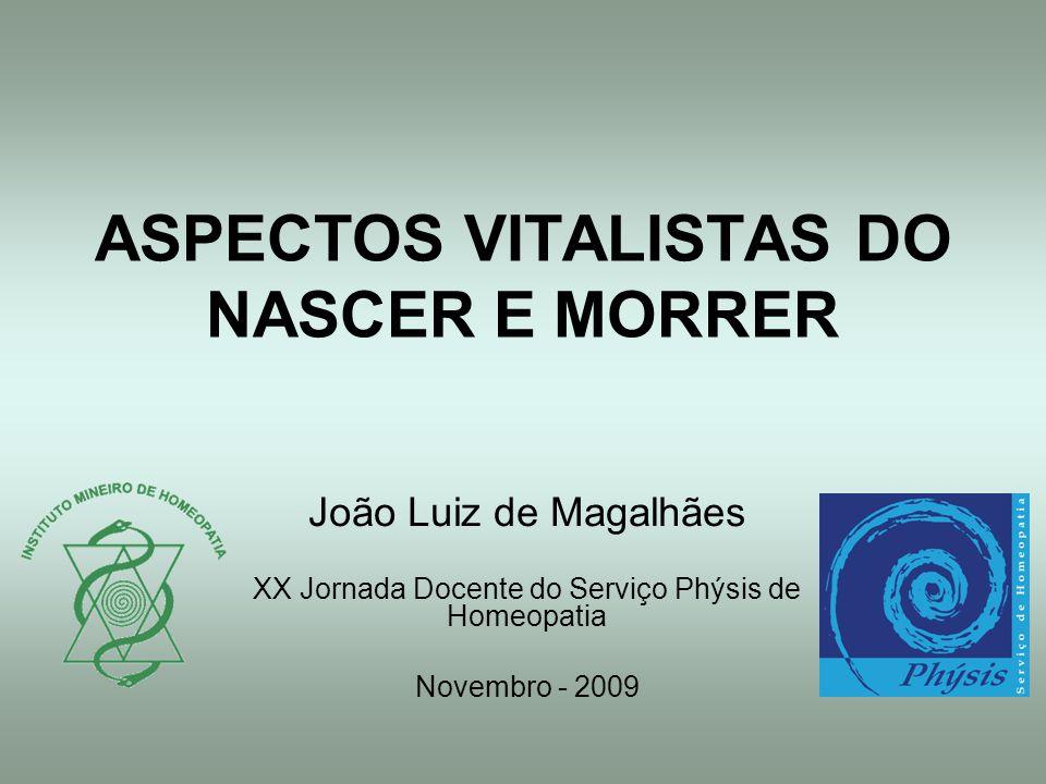 ASPECTOS VITALISTAS DO NASCER E MORRER João Luiz de Magalhães XX Jornada Docente do Serviço Phýsis de Homeopatia Novembro - 2009