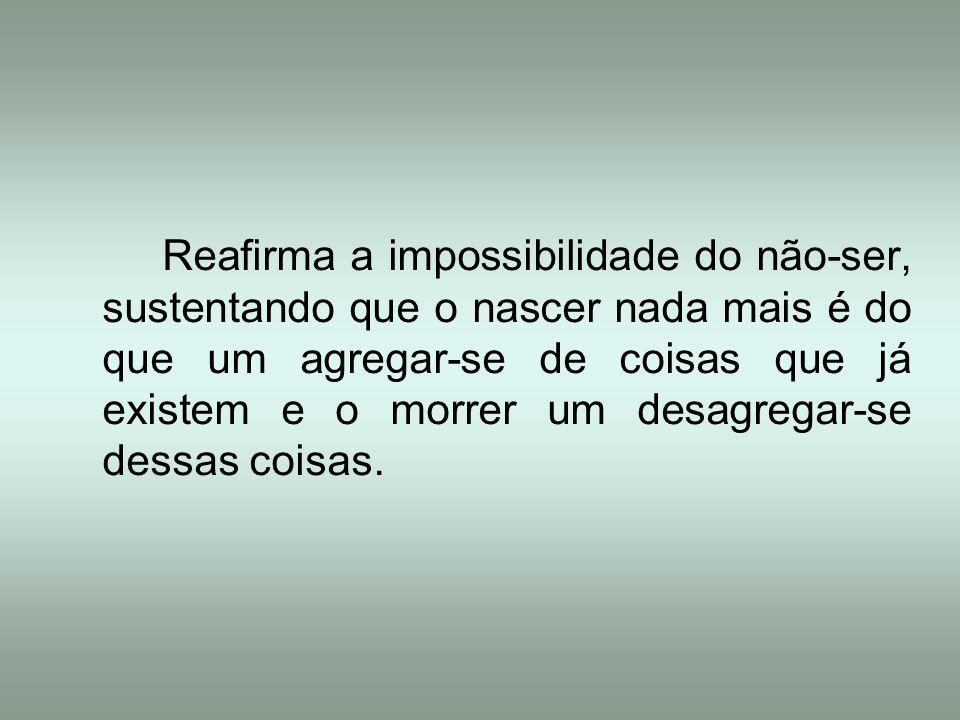 Reafirma a impossibilidade do não-ser, sustentando que o nascer nada mais é do que um agregar-se de coisas que já existem e o morrer um desagregar-se dessas coisas.