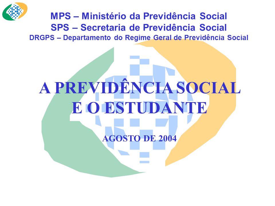 MPS – Ministério da Previdência Social SPS – Secretaria de Previdência Social DRGPS – Departamento do Regime Geral de Previdência Social A PREVIDÊNCIA SOCIAL E O ESTUDANTE AGOSTO DE 2004