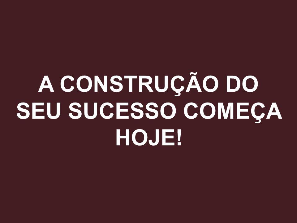 A CONSTRUÇÃO DO SEU SUCESSO COMEÇA HOJE!