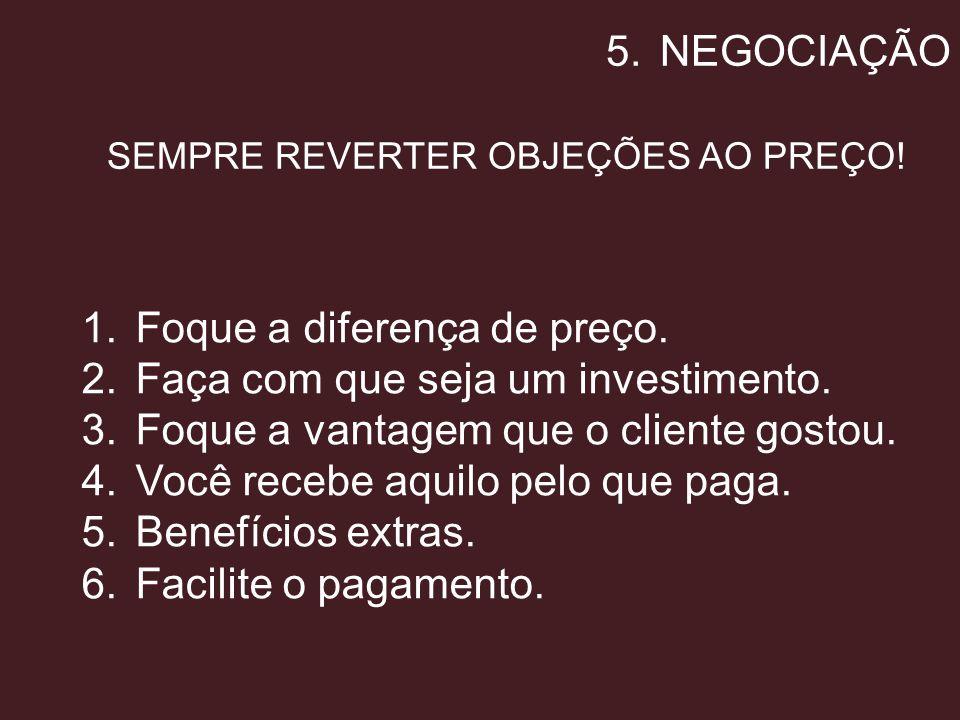 5.NEGOCIAÇÃO SEMPRE REVERTER OBJEÇÕES AO PREÇO! 1.Foque a diferença de preço. 2.Faça com que seja um investimento. 3.Foque a vantagem que o cliente go