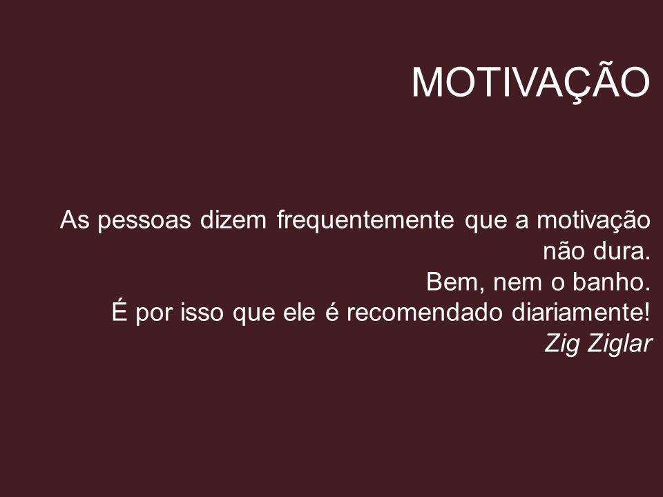 MOTIVAÇÃO As pessoas dizem frequentemente que a motivação não dura. Bem, nem o banho. É por isso que ele é recomendado diariamente! Zig Ziglar