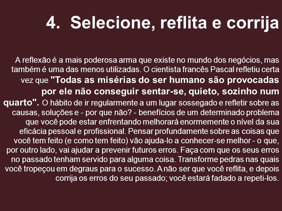 4. Selecione, reflita e corrija A reflexão é a mais poderosa arma que existe no mundo dos negócios, mas também é uma das menos utilizadas. O cientista