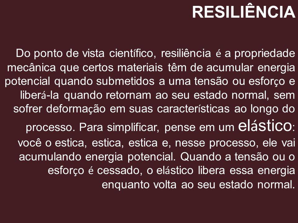RESILIÊNCIA Do ponto de vista cient í fico, resiliência é a propriedade mecânica que certos materiais têm de acumular energia potencial quando submeti