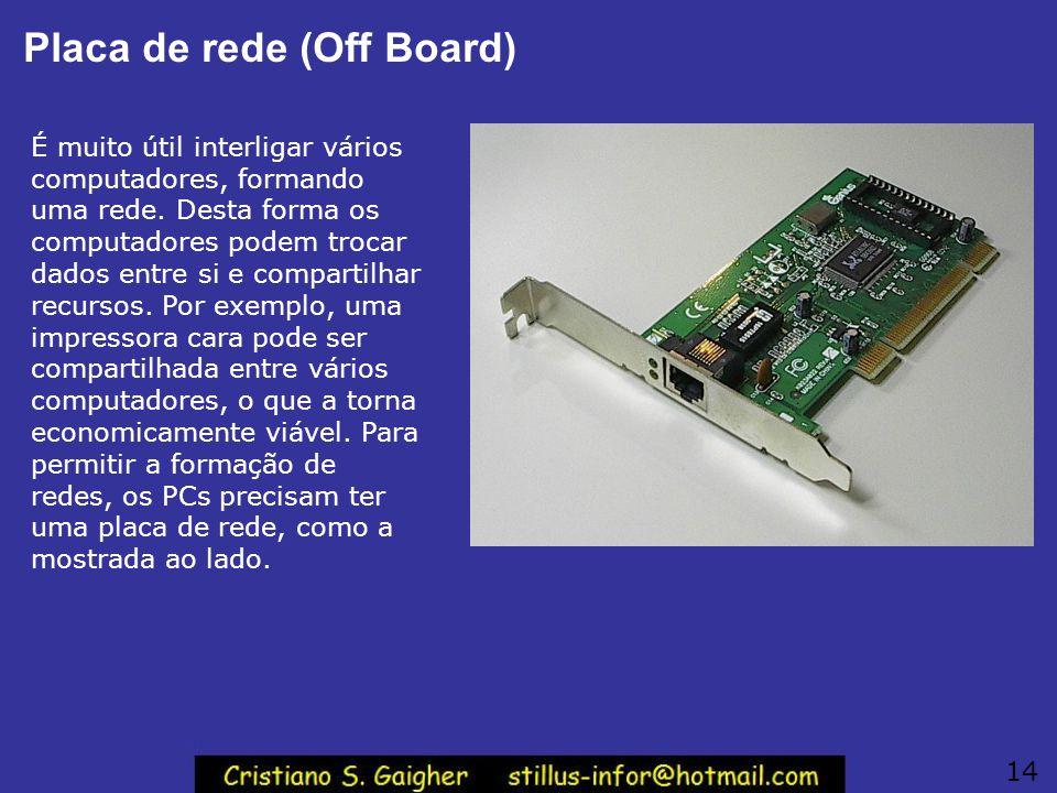 Placa de rede (Off Board) É muito útil interligar vários computadores, formando uma rede. Desta forma os computadores podem trocar dados entre si e co