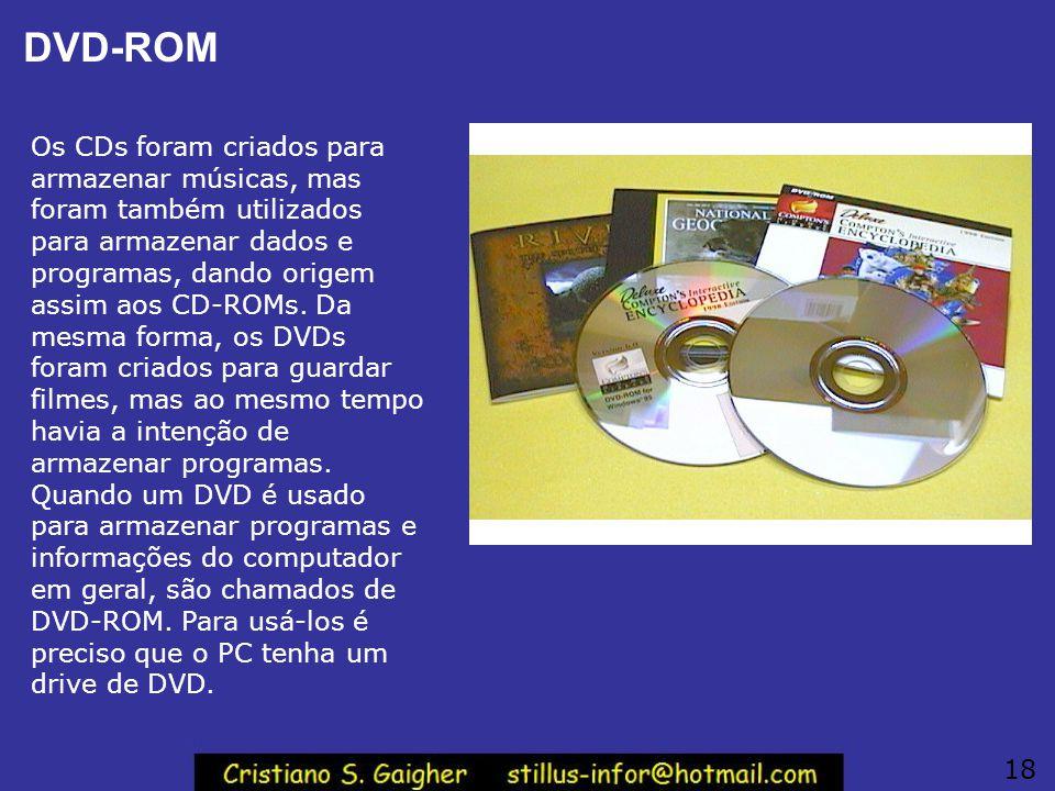 DVD-ROM Os CDs foram criados para armazenar músicas, mas foram também utilizados para armazenar dados e programas, dando origem assim aos CD-ROMs. Da