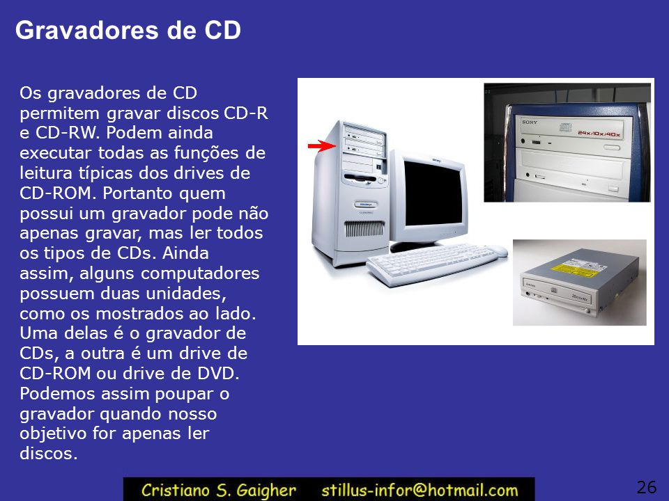 Gravadores de CD Os gravadores de CD permitem gravar discos CD-R e CD-RW. Podem ainda executar todas as funções de leitura típicas dos drives de CD-RO
