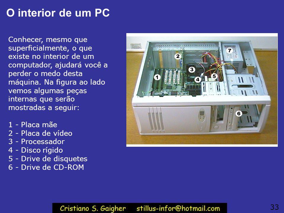 O interior de um PC Conhecer, mesmo que superficialmente, o que existe no interior de um computador, ajudará você a perder o medo desta máquina. Na fi