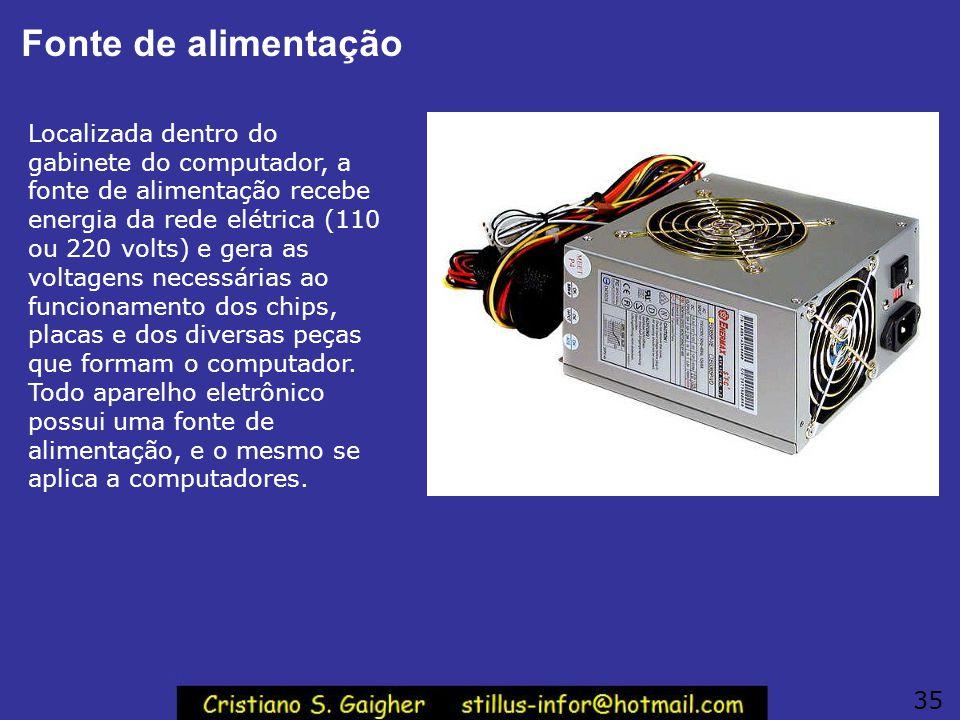Fonte de alimentação Localizada dentro do gabinete do computador, a fonte de alimentação recebe energia da rede elétrica (110 ou 220 volts) e gera as