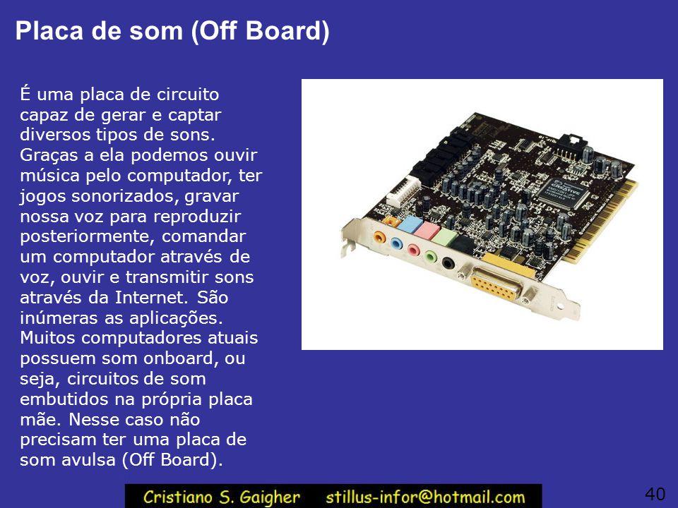 Placa de som (Off Board) É uma placa de circuito capaz de gerar e captar diversos tipos de sons. Graças a ela podemos ouvir música pelo computador, te