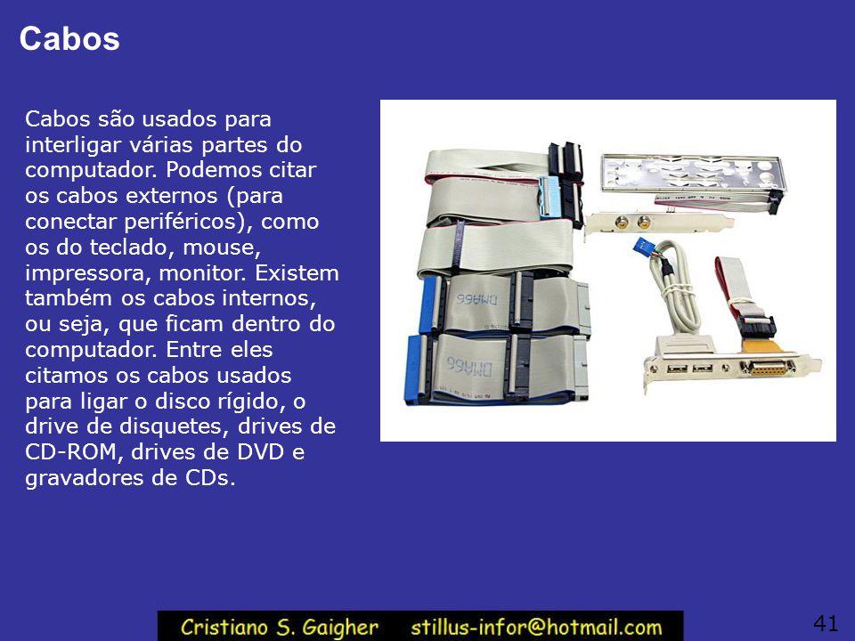 Cabos Cabos são usados para interligar várias partes do computador. Podemos citar os cabos externos (para conectar periféricos), como os do teclado, m