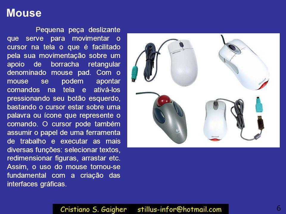 Mouse Pequena peça deslizante que serve para movimentar o cursor na tela o que é facilitado pela sua movimentação sobre um apoio de borracha retangula