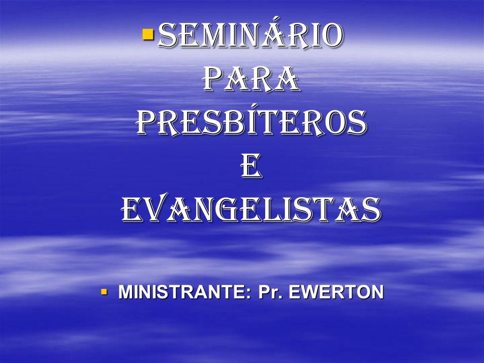  SEMINÁRIO PARA PRESBÍTEROS E EVANGELISTAS  MINISTRANTE: Pr. EWERTON