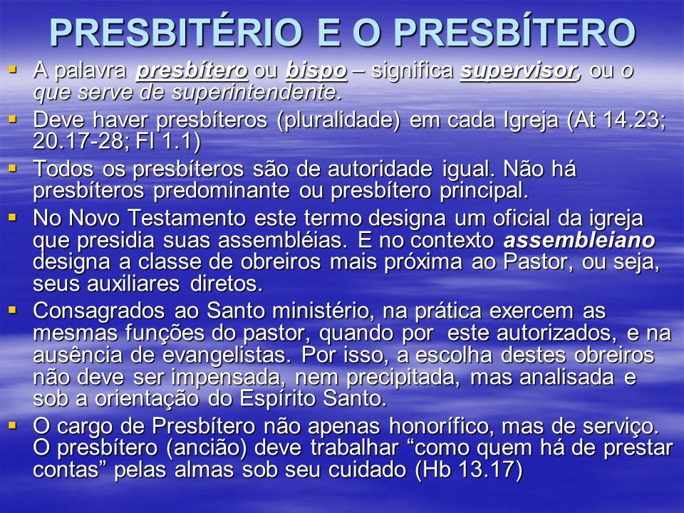 PRESBITÉRIO E O PRESBÍTERO  A palavra presbítero ou bispo – significa supervisor, ou o que serve de superintendente.  Deve haver presbíteros (plural