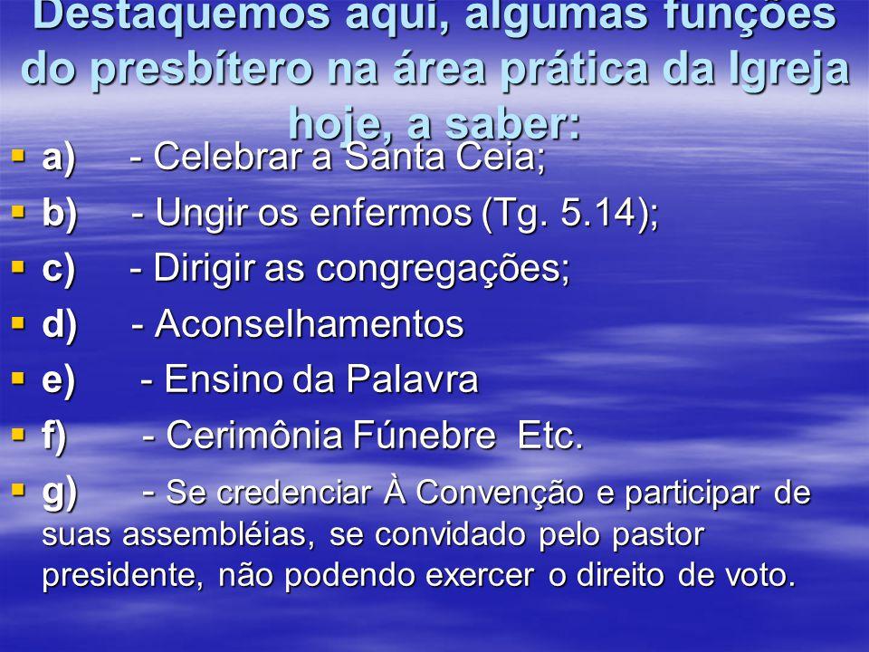 Destaquemos aqui, algumas funções do presbítero na área prática da Igreja hoje, a saber:  a) - Celebrar a Santa Ceia;  b) - Ungir os enfermos (Tg. 5