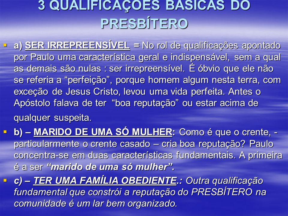 3 QUALIFICAÇÕES BÁSICAS DO PRESBÍTERO  a) SER IRREPREENSÍVEL = No rol de qualificações apontado por Paulo uma característica geral e indispensável, s