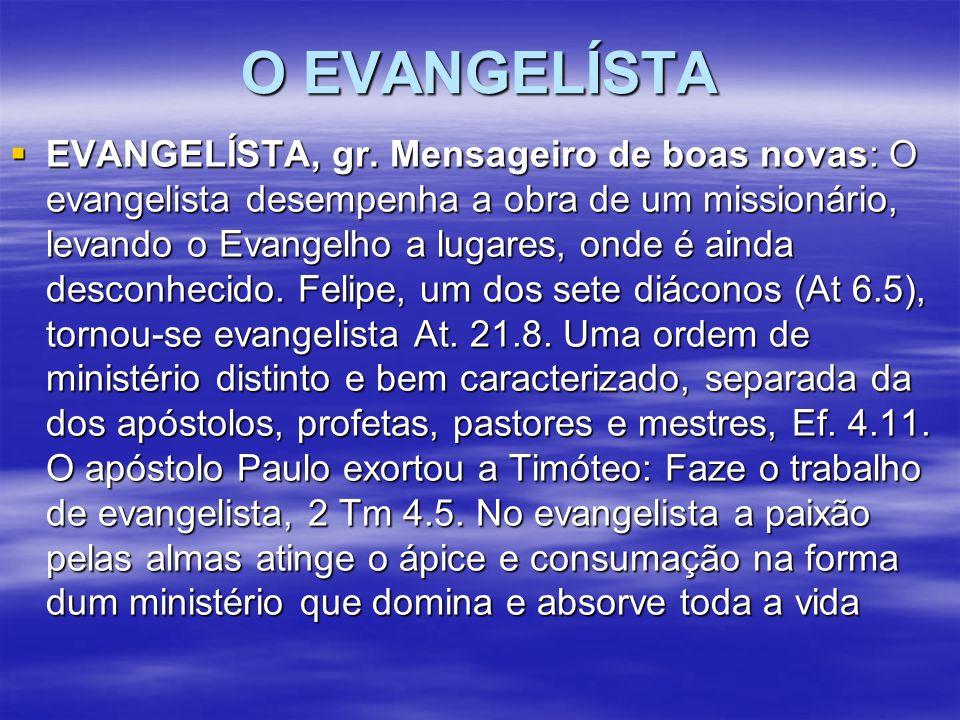O EVANGELÍSTA  EVANGELÍSTA, gr. Mensageiro de boas novas: O evangelista desempenha a obra de um missionário, levando o Evangelho a lugares, onde é ai