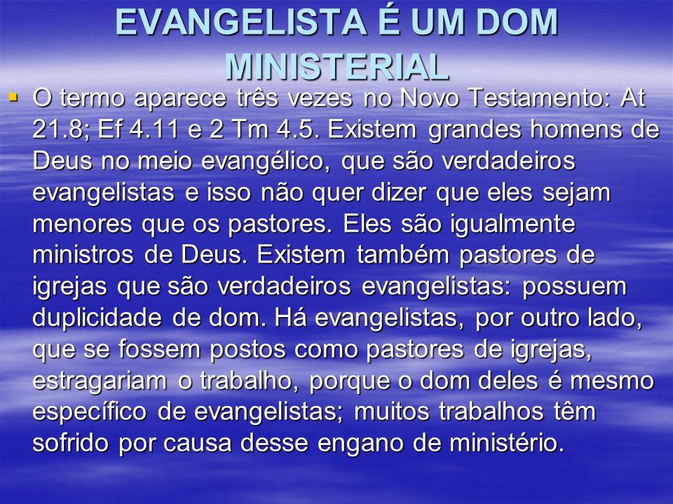 EVANGELISTA É UM DOM MINISTERIAL  O termo aparece três vezes no Novo Testamento: At 21.8; Ef 4.11 e 2 Tm 4.5. Existem grandes homens de Deus no meio