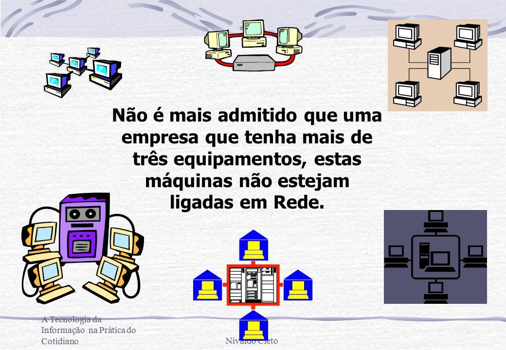 A Tecnologia da Informação na Prática do CotidianoNivaldo Cleto Não é mais admitido que uma empresa que tenha mais de três equipamentos, estas máquinas não estejam ligadas em Rede.