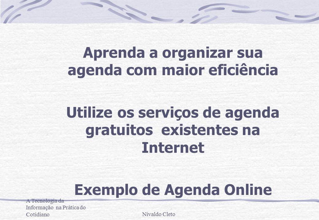 A Tecnologia da Informação na Prática do CotidianoNivaldo Cleto Aprenda a organizar sua agenda com maior eficiência Utilize os serviços de agenda gratuitos existentes na Internet Exemplo de Agenda Online