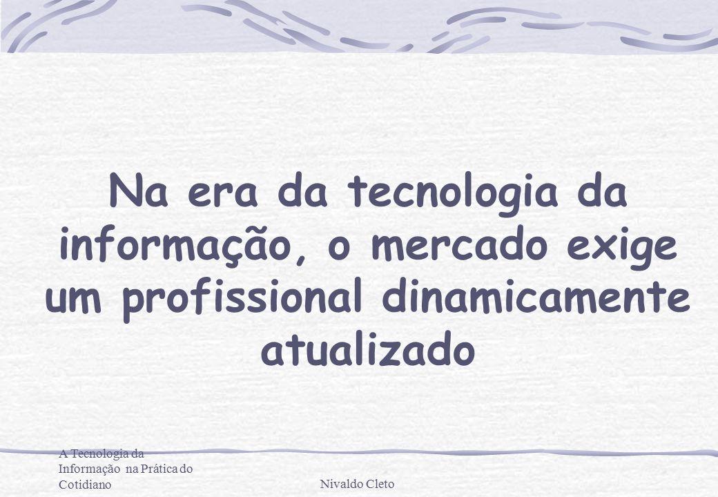 A Tecnologia da Informação na Prática do CotidianoNivaldo Cleto Temos que utilizar as ferramentas que agilizem a nossa produção e a comunicação