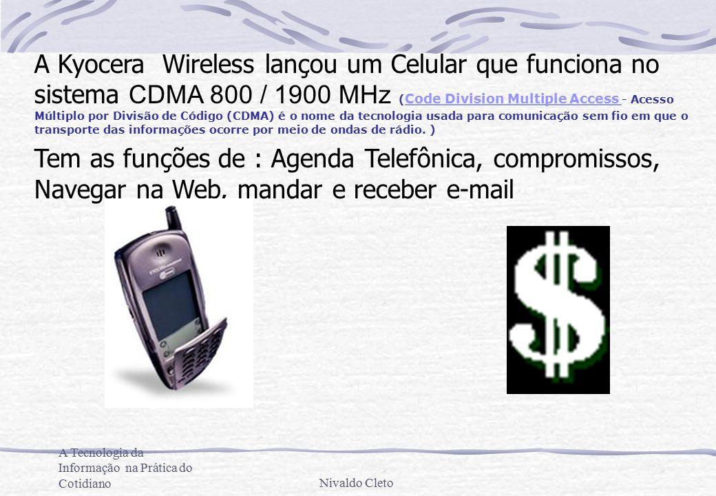 A Tecnologia da Informação na Prática do CotidianoNivaldo Cleto A Kyocera Wireless lançou um Celular que funciona no sistema CDMA 800 / 1900 MHz ( Code Division Multiple Access - Acesso Múltiplo por Divisão de Código (CDMA) é o nome da tecnologia usada para comunicação sem fio em que o transporte das informações ocorre por meio de ondas de rádio.