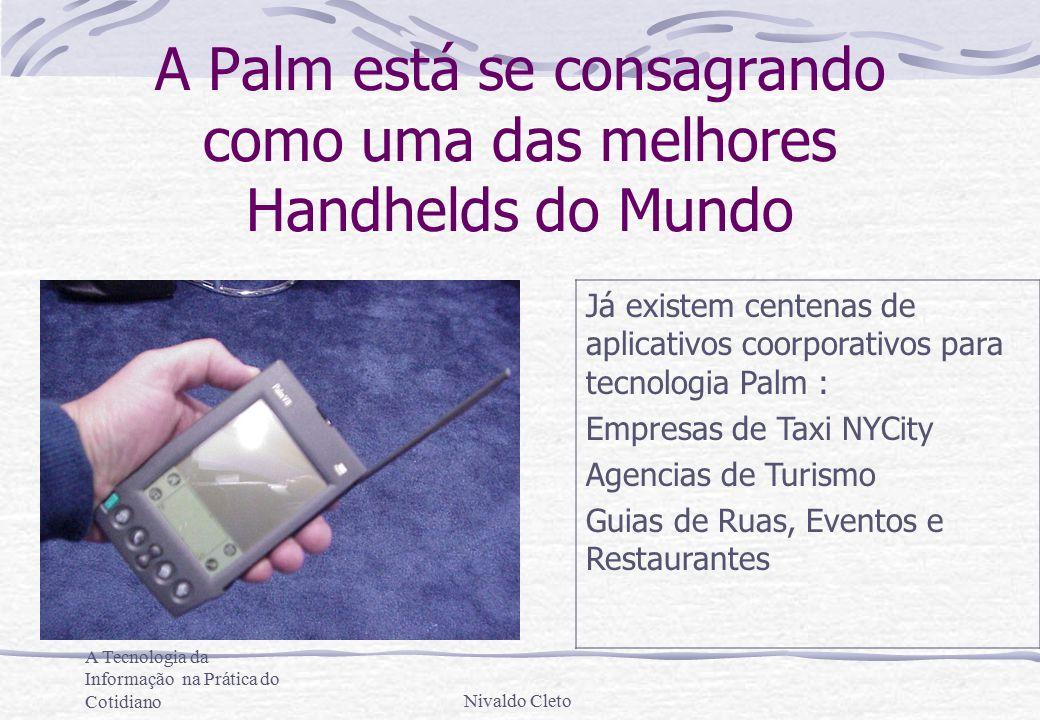 A Tecnologia da Informação na Prática do CotidianoNivaldo Cleto A Palm está se consagrando como uma das melhores Handhelds do Mundo Já existem centenas de aplicativos coorporativos para tecnologia Palm : Empresas de Taxi NYCity Agencias de Turismo Guias de Ruas, Eventos e Restaurantes