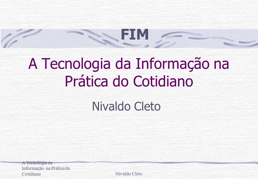 A Tecnologia da Informação na Prática do CotidianoNivaldo Cleto A Tecnologia da Informação na Prática do Cotidiano Nivaldo Cleto FIM