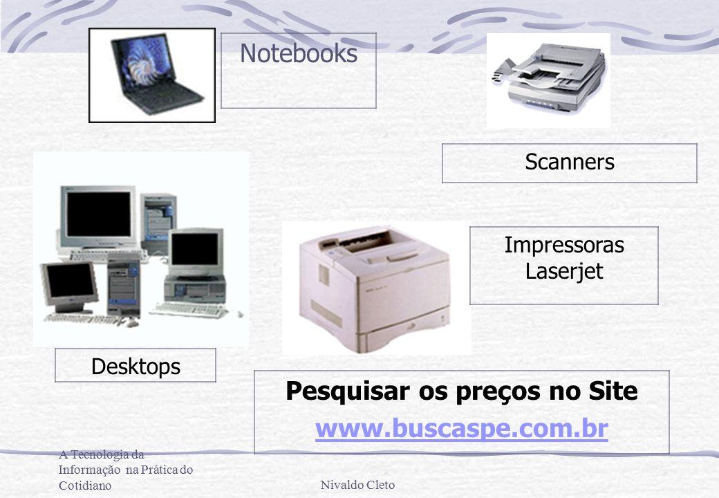 A Tecnologia da Informação na Prática do CotidianoNivaldo Cleto Desktops Notebooks Impressoras Laserjet Scanners Pesquisar os preços no Site www.buscaspe.com.br