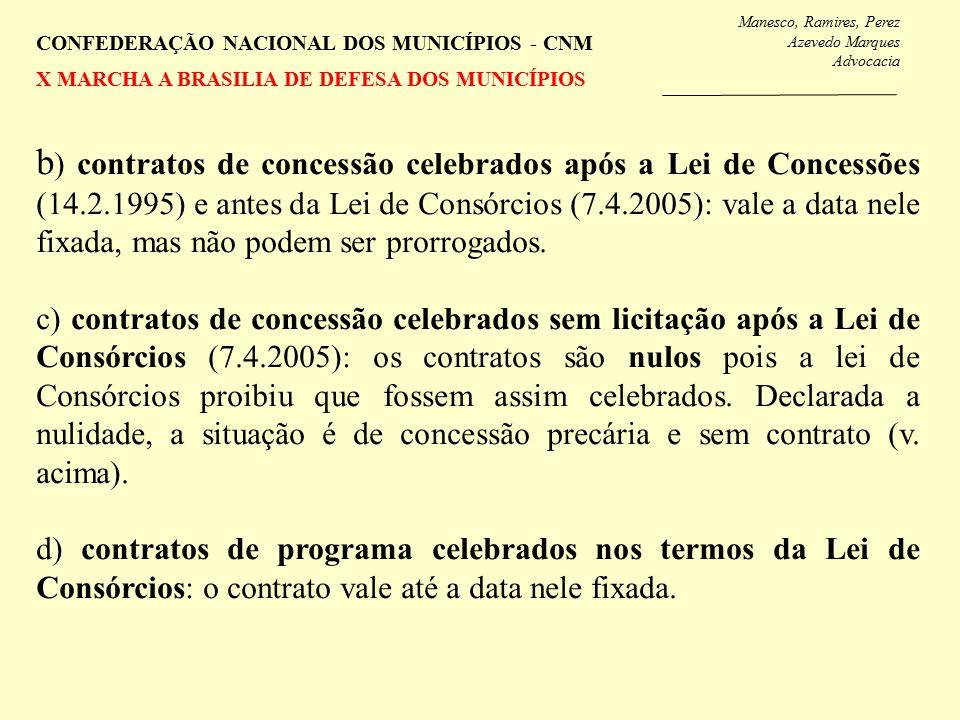 Manesco, Ramires, Perez Azevedo Marques Advocacia CONFEDERAÇÃO NACIONAL DOS MUNICÍPIOS - CNM X MARCHA A BRASILIA DE DEFESA DOS MUNICÍPIOS b ) contratos de concessão celebrados após a Lei de Concessões (14.2.1995) e antes da Lei de Consórcios (7.4.2005): vale a data nele fixada, mas não podem ser prorrogados.