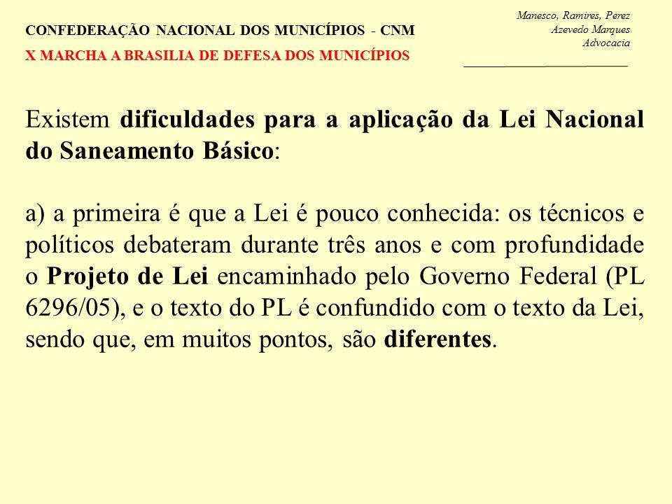 Manesco, Ramires, Perez Azevedo Marques Advocacia CONFEDERAÇÃO NACIONAL DOS MUNICÍPIOS - CNM X MARCHA A BRASILIA DE DEFESA DOS MUNICÍPIOS Existem dificuldades para a aplicação da Lei Nacional do Saneamento Básico: a) a primeira é que a Lei é pouco conhecida: os técnicos e políticos debateram durante três anos e com profundidade o Projeto de Lei encaminhado pelo Governo Federal (PL 6296/05), e o texto do PL é confundido com o texto da Lei, sendo que, em muitos pontos, são diferentes.