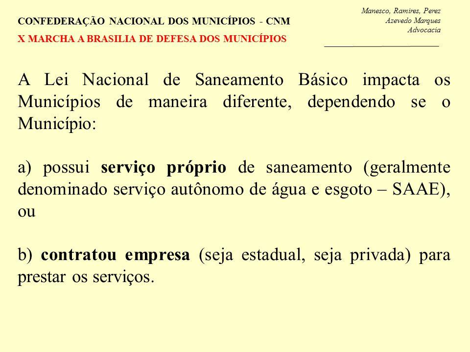 Manesco, Ramires, Perez Azevedo Marques Advocacia CONFEDERAÇÃO NACIONAL DOS MUNICÍPIOS - CNM X MARCHA A BRASILIA DE DEFESA DOS MUNICÍPIOS A Lei Nacional de Saneamento Básico impacta os Municípios de maneira diferente, dependendo se o Município: a) possui serviço próprio de saneamento (geralmente denominado serviço autônomo de água e esgoto – SAAE), ou b) contratou empresa (seja estadual, seja privada) para prestar os serviços.