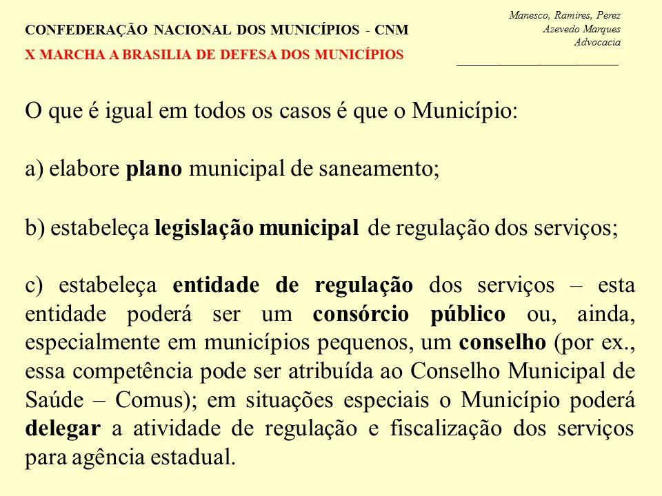 Manesco, Ramires, Perez Azevedo Marques Advocacia CONFEDERAÇÃO NACIONAL DOS MUNICÍPIOS - CNM X MARCHA A BRASILIA DE DEFESA DOS MUNICÍPIOS O que é igual em todos os casos é que o Município: a) elabore plano municipal de saneamento; b) estabeleça legislação municipal de regulação dos serviços; c) estabeleça entidade de regulação dos serviços – esta entidade poderá ser um consórcio público ou, ainda, especialmente em municípios pequenos, um conselho (por ex., essa competência pode ser atribuída ao Conselho Municipal de Saúde – Comus); em situações especiais o Município poderá delegar a atividade de regulação e fiscalização dos serviços para agência estadual.
