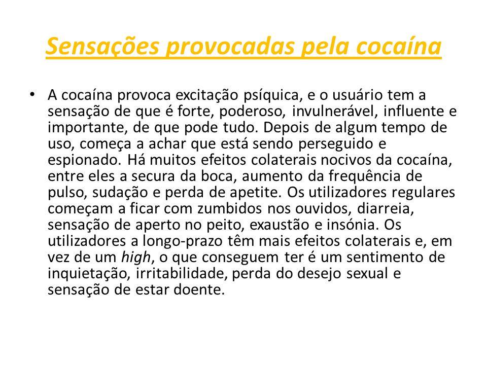 Sensações provocadas pela cocaína A cocaína provoca excitação psíquica, e o usuário tem a sensação de que é forte, poderoso, invulnerável, influente e importante, de que pode tudo.