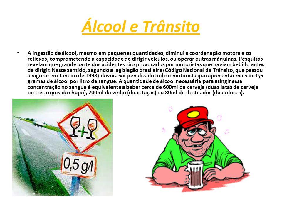 Álcool e Trânsito A ingestão de álcool, mesmo em pequenas quantidades, diminui a coordenação motora e os reflexos, comprometendo a capacidade de dirigir veículos, ou operar outras máquinas.
