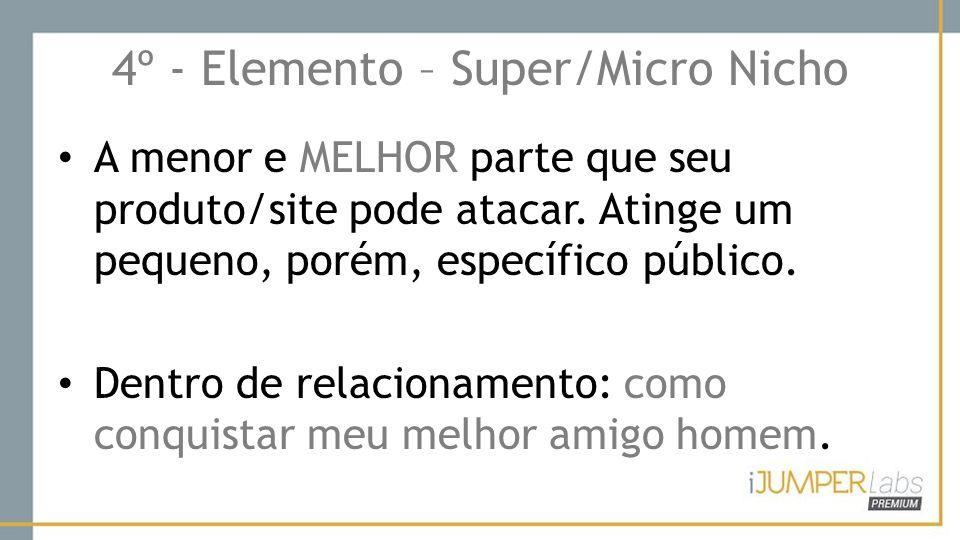 4º - Elemento – Super/Micro Nicho A menor e MELHOR parte que seu produto/site pode atacar. Atinge um pequeno, porém, específico público. Dentro de rel