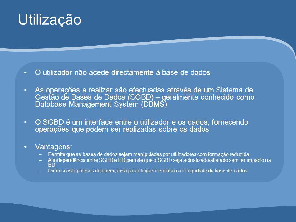 Utilização O utilizador não acede directamente à base de dados As operações a realizar são efectuadas através de um Sistema de Gestão de Bases de Dados (SGBD) – geralmente conhecido como Database Management System (DBMS) O SGBD é um interface entre o utilizador e os dados, fornecendo operações que podem ser realizadas sobre os dados Vantagens: –Permite que as bases de dados sejam manipuladas por utilizadores com formação reduzida –A independência entre SGBD e BD permite que o SGBD seja actualizado/alterado sem ter impacto na BD –Diminui as hipóteses de operações que coloquem em risco a integridade da base de dados