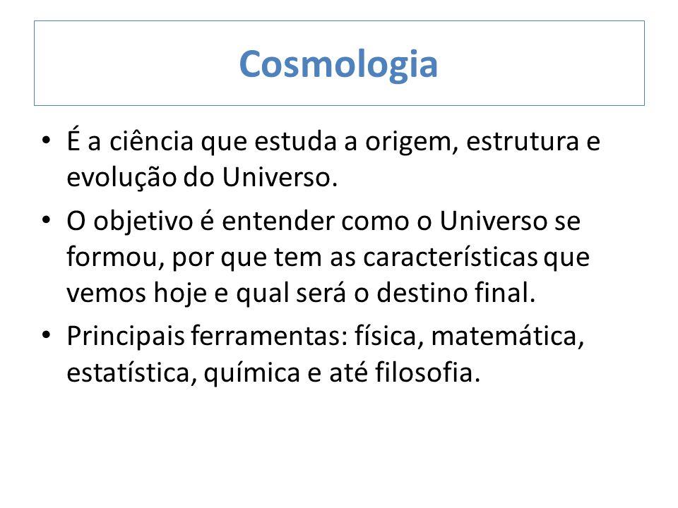 Cosmologia É a ciência que estuda a origem, estrutura e evolução do Universo. O objetivo é entender como o Universo se formou, por que tem as caracter