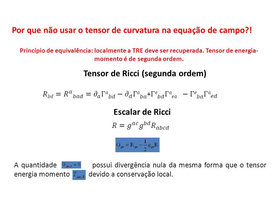 Tensor de Ricci (segunda ordem) Escalar de Ricci A quantidade possui divergência nula da mesma forma que o tensor energia momento devido a conservação