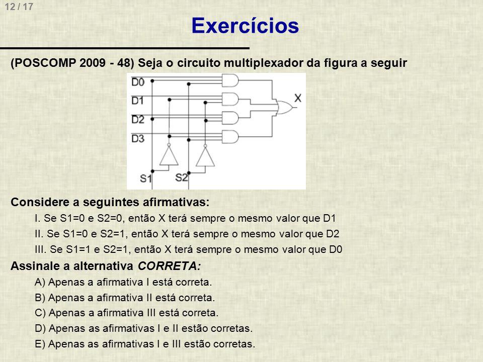 12 / 17 Exercícios (POSCOMP 2009 - 48) Seja o circuito multiplexador da figura a seguir Considere a seguintes afirmativas: I. Se S1=0 e S2=0, então X