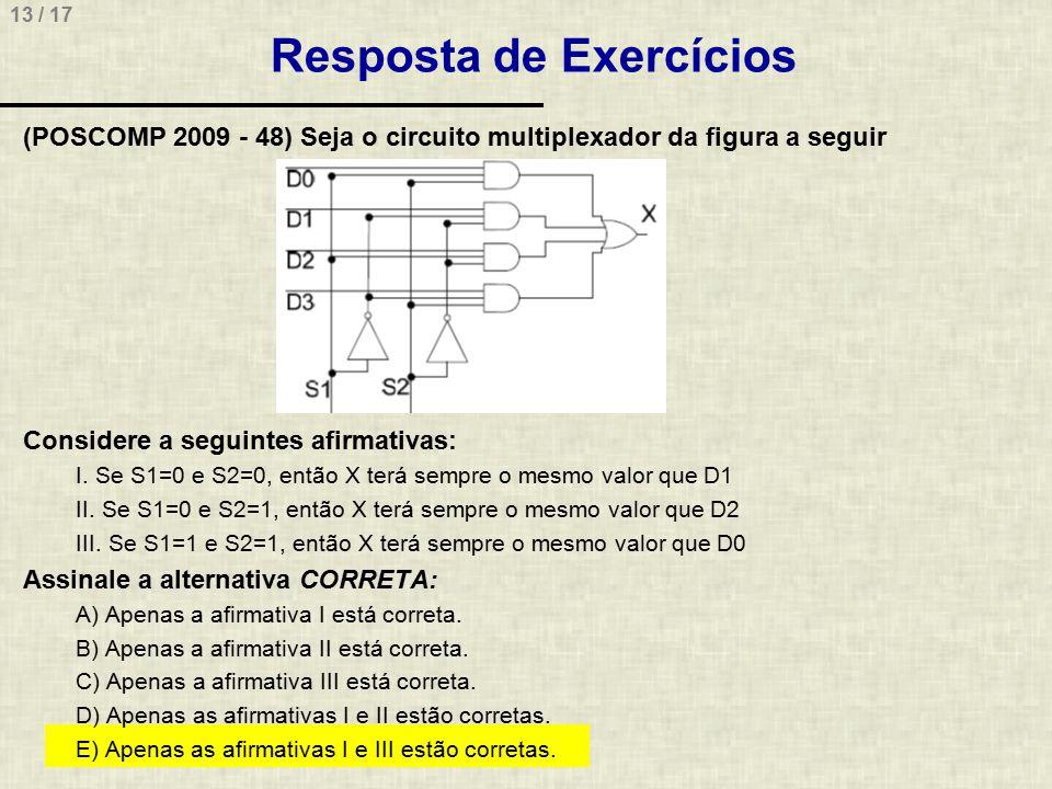 13 / 17 Resposta de Exercícios (POSCOMP 2009 - 48) Seja o circuito multiplexador da figura a seguir Considere a seguintes afirmativas: I. Se S1=0 e S2