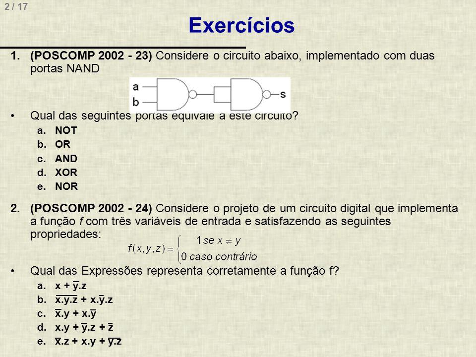 23 / 17 Exercícios (POSCOMP 2014, Questão 42) Considere o circuito lógico e a tabela verdade a seguir Assinale a alternativa que apresenta, correta e respectivamente, as portas lógicas que devem ser inseridas nos pontos 1 e 2 do circuito lógico para que ele forneça a saída lógica X descrita na tabela verdade a) AND e NOR b) NAND e OR c) NOR e XOR d) XNOR e NAND e) XOR e AND