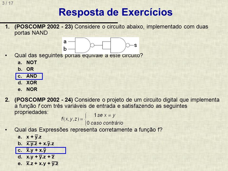 24 / 17 Resposta de Exercícios (POSCOMP 2014, Questão 42) Considere o circuito lógico e a tabela verdade a seguir Assinale a alternativa que apresenta, correta e respectivamente, as portas lógicas que devem ser inseridas nos pontos 1 e 2 do circuito lógico para que ele forneça a saída lógica X descrita na tabela verdade a) AND e NOR b) NAND e OR c) NOR e XOR d) XNOR e NAND e) XOR e AND