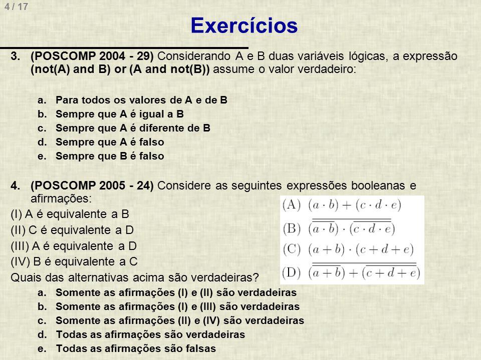 5 / 17 Resposta de Exercícios 3.(POSCOMP 2004 - 29) Considerando A e B duas variáveis lógicas, a expressão (not(A) and B) or (A and not(B)) assume o valor verdadeiro: a.Para todos os valores de A e de B b.Sempre que A é igual a B c.Sempre que A é diferente de B d.Sempre que A é falso e.Sempre que B é falso 4.(POSCOMP 2005 - 24) Considere as seguintes expressões booleanas e afirmações: (I) A é equivalente a B (II) C é equivalente a D (III) A é equivalente a D (IV) B é equivalente a C Quais das alternativas acima são verdadeiras.