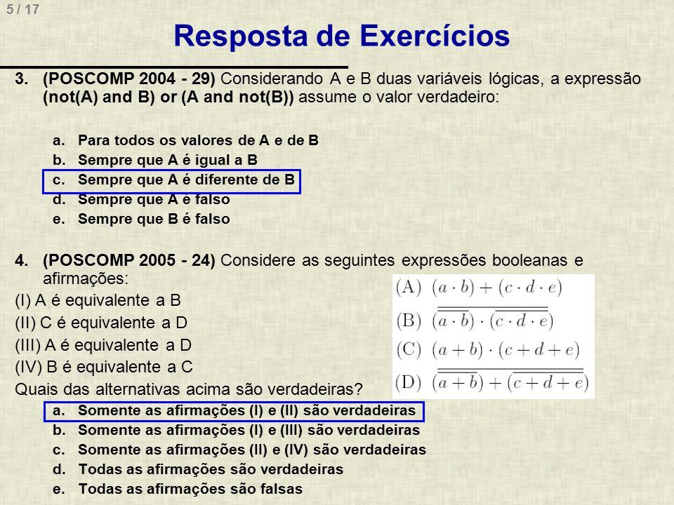 5 / 17 Resposta de Exercícios 3.(POSCOMP 2004 - 29) Considerando A e B duas variáveis lógicas, a expressão (not(A) and B) or (A and not(B)) assume o v