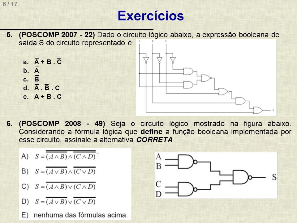 6 / 17 Exercícios 5.(POSCOMP 2007 - 22) Dado o circuito lógico abaixo, a expressão booleana de saída S do circuito representado é a.A + B. C b.A c.B d