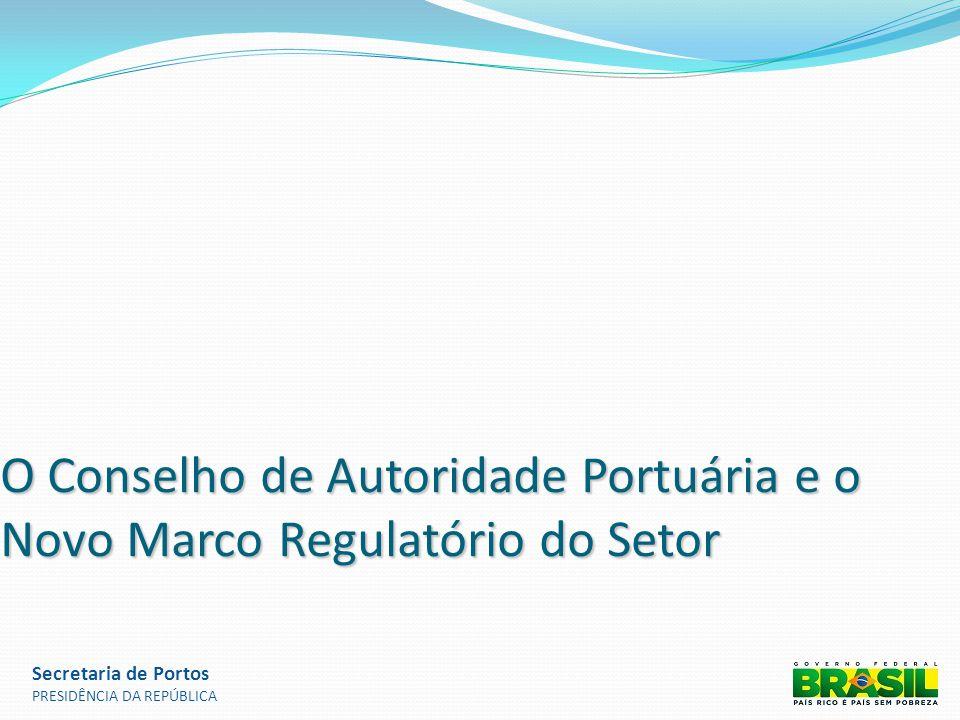 O Conselho de Autoridade Portuária e o Novo Marco Regulatório do Setor Secretaria de Portos PRESIDÊNCIA DA REPÚBLICA