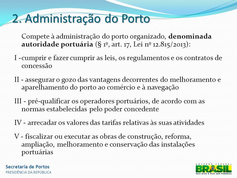 2. Administração do Porto Compete à administração do porto organizado, denominada autoridade portuária (§ 1º, art. 17, Lei nº 12.815/2013): I -cumprir