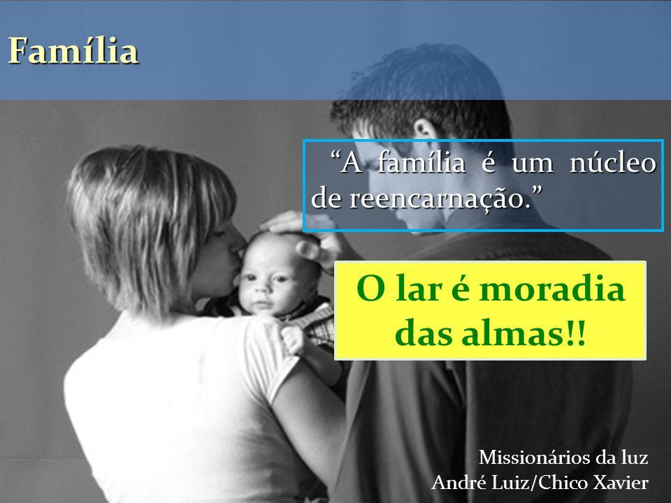 A família é um núcleo de reencarnação. Missionários da luz André Luiz/Chico Xavier Família O lar é moradia das almas!!