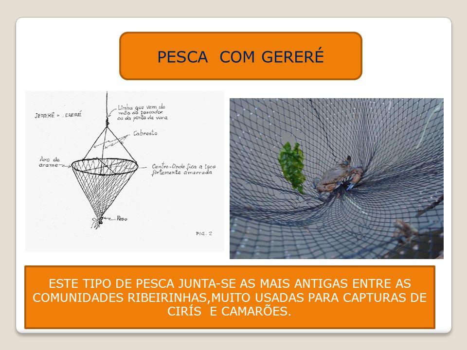 PESCA COM GERERÉ ESTE TIPO DE PESCA JUNTA-SE AS MAIS ANTIGAS ENTRE AS COMUNIDADES RIBEIRINHAS,MUITO USADAS PARA CAPTURAS DE CIRÍS E CAMARÕES.